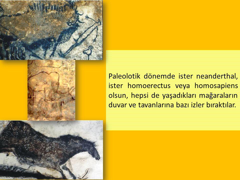 Paleolotik dönemde ister neanderthal, ister homoerectus veya homosapiens olsun, hepsi de yaşadıkları mağaraların duvar ve tavanlarına bazı izler bırak