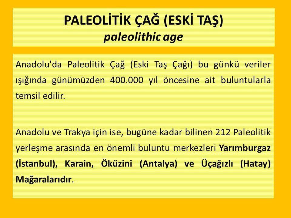 Anadolu'da Paleolitik Çağ (Eski Taş Çağı) bu günkü veriler ışığında günümüzden 400.000 yıl öncesine ait buluntularla temsil edilir. Anadolu ve Trakya