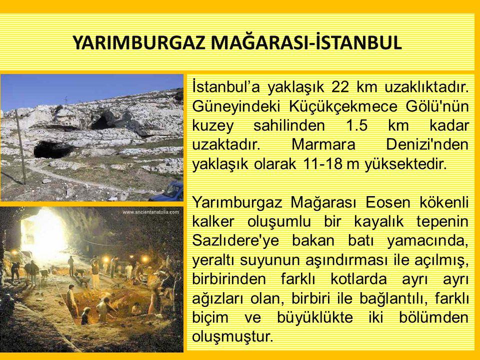 YARIMBURGAZ MAĞARASI-İSTANBUL İstanbul'a yaklaşık 22 km uzaklıktadır. Güneyindeki Küçükçekmece Gölü'nün kuzey sahilinden 1.5 km kadar uzaktadır. Marma