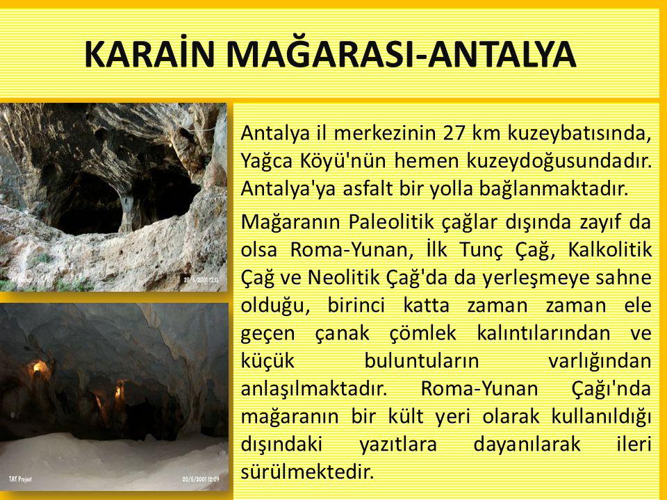 KARAİN MAĞARASI-ANTALYA Antalya il merkezinin 27 km kuzeybatısında, Yağca Köyü'nün hemen kuzeydoğusundadır. Antalya'ya asfalt bir yolla bağlanmaktadır