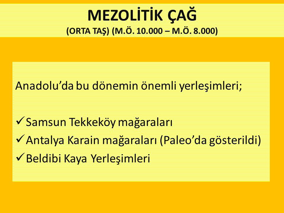 Anadolu'da bu dönemin önemli yerleşimleri; Samsun Tekkeköy mağaraları Antalya Karain mağaraları (Paleo'da gösterildi) Beldibi Kaya Yerleşimleri MEZOLİ