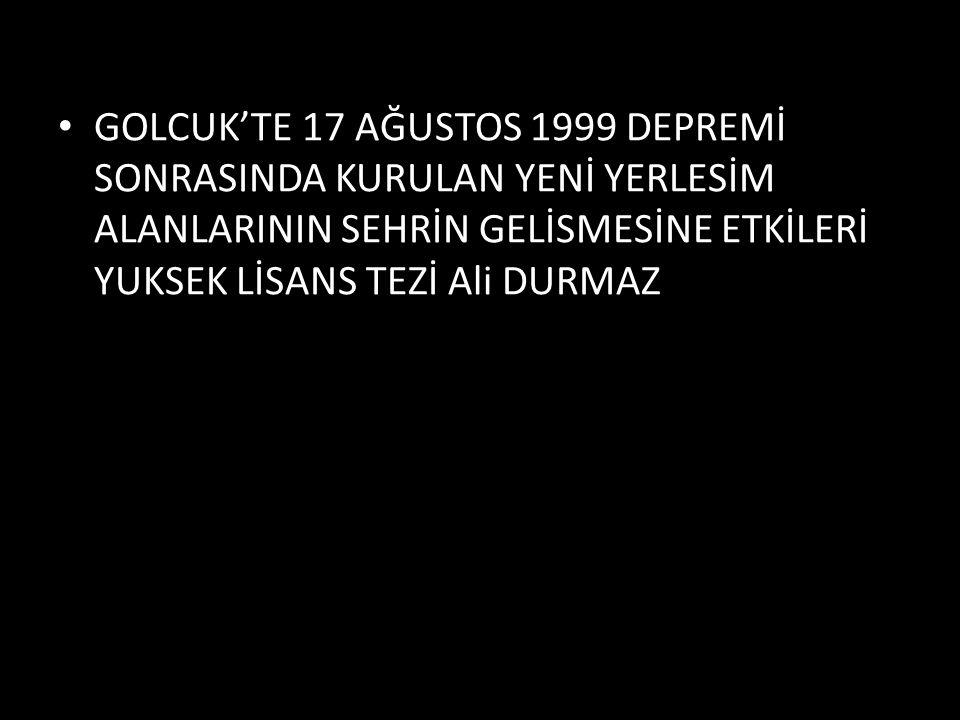 GOLCUK'TE 17 AĞUSTOS 1999 DEPREMİ SONRASINDA KURULAN YENİ YERLESİM ALANLARININ SEHRİN GELİSMESİNE ETKİLERİ YUKSEK LİSANS TEZİ Ali DURMAZ