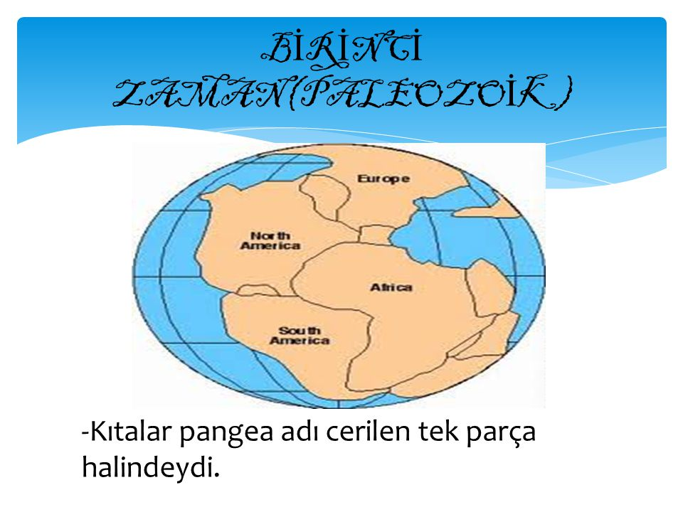 B İ R İ NC İ ZAMAN(PALEOZO İ K) -Kıtalar pangea adı cerilen tek parça halindeydi.