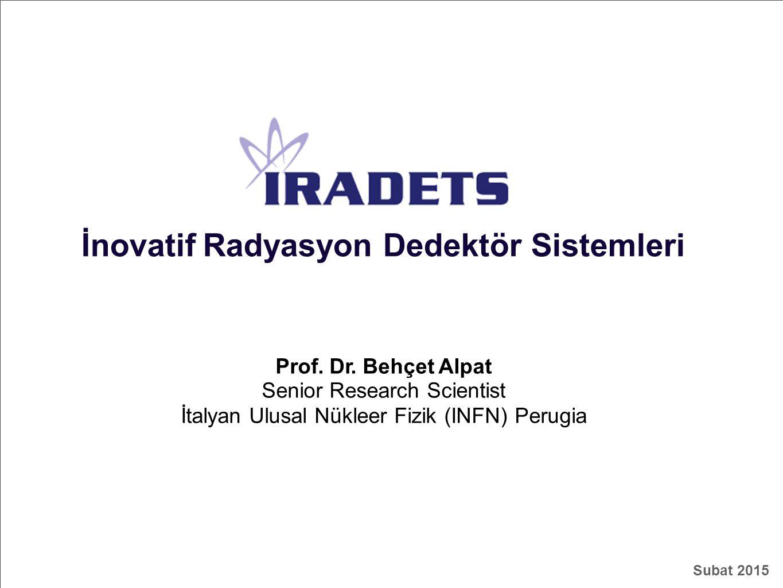 IRADETS İnovatif Radyasyon Dedektör Sistemleri Prof. Dr. Behçet Alpat Senior Research Scientist İtalyan Ulusal Nükleer Fizik (INFN) Perugia Subat 2015
