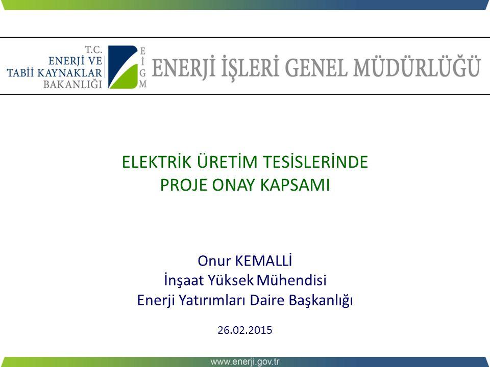 ELEKTRİK ÜRETİM TESİSLERİNDE PROJE ONAY KAPSAMI Onur KEMALLİ İnşaat Yüksek Mühendisi Enerji Yatırımları Daire Başkanlığı 26.02.2015