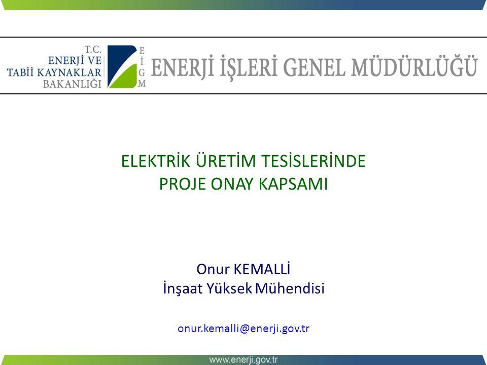 ELEKTRİK ÜRETİM TESİSLERİNDE PROJE ONAY KAPSAMI Onur KEMALLİ İnşaat Yüksek Mühendisi onur.kemalli@enerji.gov.tr