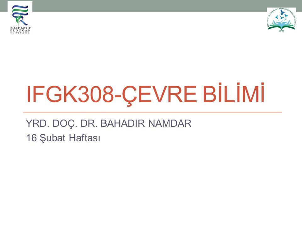 IFGK308-ÇEVRE BİLİMİ YRD. DOÇ. DR. BAHADIR NAMDAR 16 Şubat Haftası