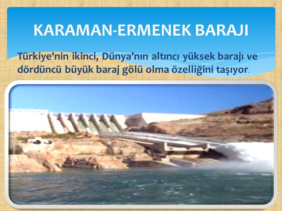 KARAMAN-ERMENEK BARAJI Türkiye'nin ikinci, Dünya'nın altıncı yüksek barajı ve dördüncü büyük baraj gölü olma özelliğini taşıyor.
