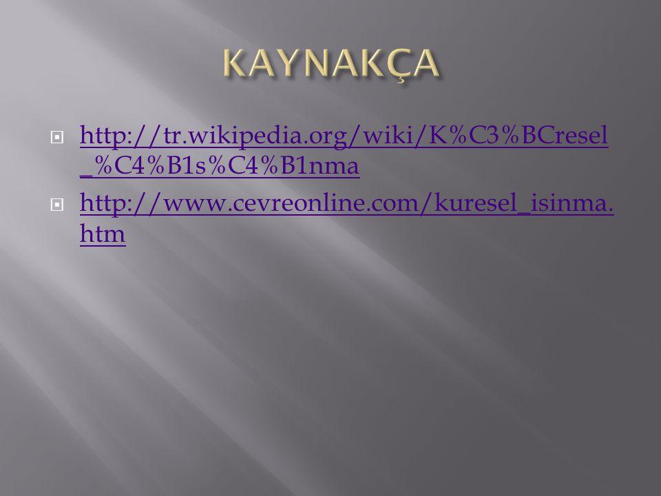  http://tr.wikipedia.org/wiki/K%C3%BCresel _%C4%B1s%C4%B1nma http://tr.wikipedia.org/wiki/K%C3%BCresel _%C4%B1s%C4%B1nma  http://www.cevreonline.com/kuresel_isinma.