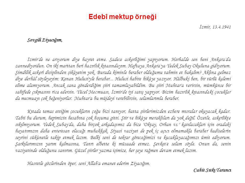Edebî mektup örneği İzmir, 13.4.1941 Sevgili Ziyacığım, İzmir'de ne arıyorum diye hayret etme. Sadece askerliğimi yapıyorum. Herhalde sen beni Ankara'
