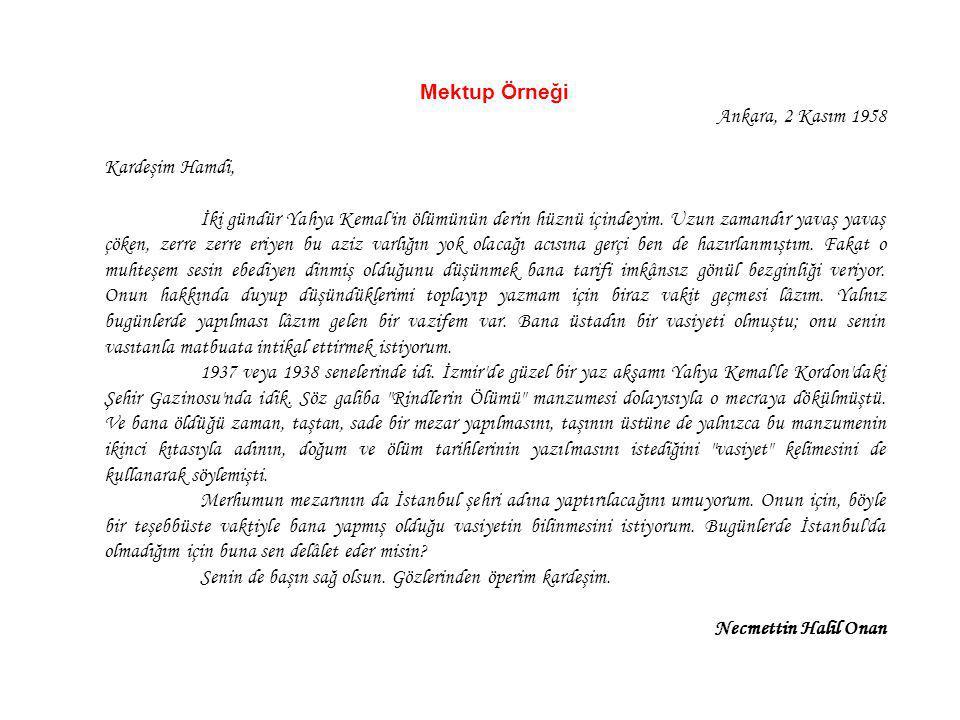 Mektup Örneği Ankara, 2 Kasım 1958 Kardeşim Hamdi, İki gündür Yahya Kemal'in ölümünün derin hüznü içindeyim. Uzun zamandır yavaş yavaş çöken, zerre ze