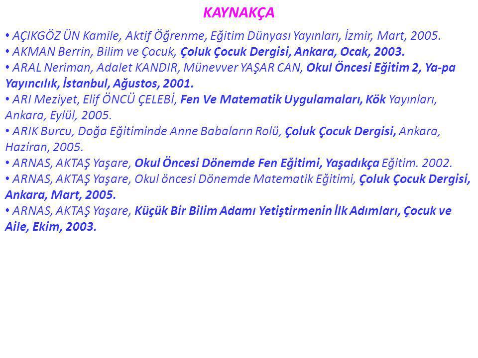 KAYNAKÇA AÇIKGÖZ ÜN Kamile, Aktif Öğrenme, Eğitim Dünyası Yayınları, İzmir, Mart, 2005. AKMAN Berrin, Bilim ve Çocuk, Çoluk Çocuk Dergisi, Ankara, Oca