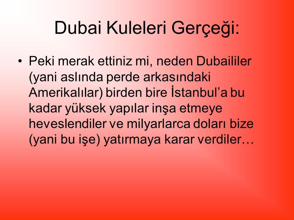 Dubai Kuleleri Gerçeği: Peki merak ettiniz mi, neden Dubaililer (yani aslında perde arkasındaki Amerikalılar) birden bire İstanbul'a bu kadar yüksek yapılar inşa etmeye heveslendiler ve milyarlarca doları bize (yani bu işe) yatırmaya karar verdiler…