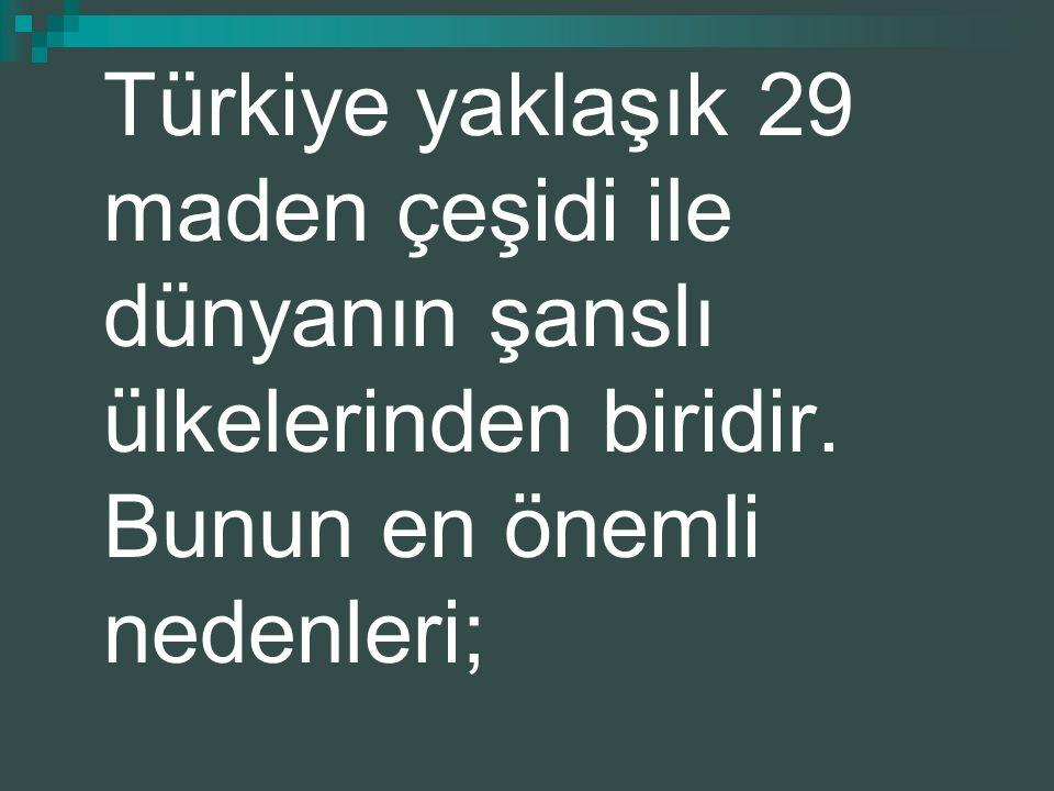 Türkiye yaklaşık 29 maden çeşidi ile dünyanın şanslı ülkelerinden biridir. Bunun en önemli nedenleri;
