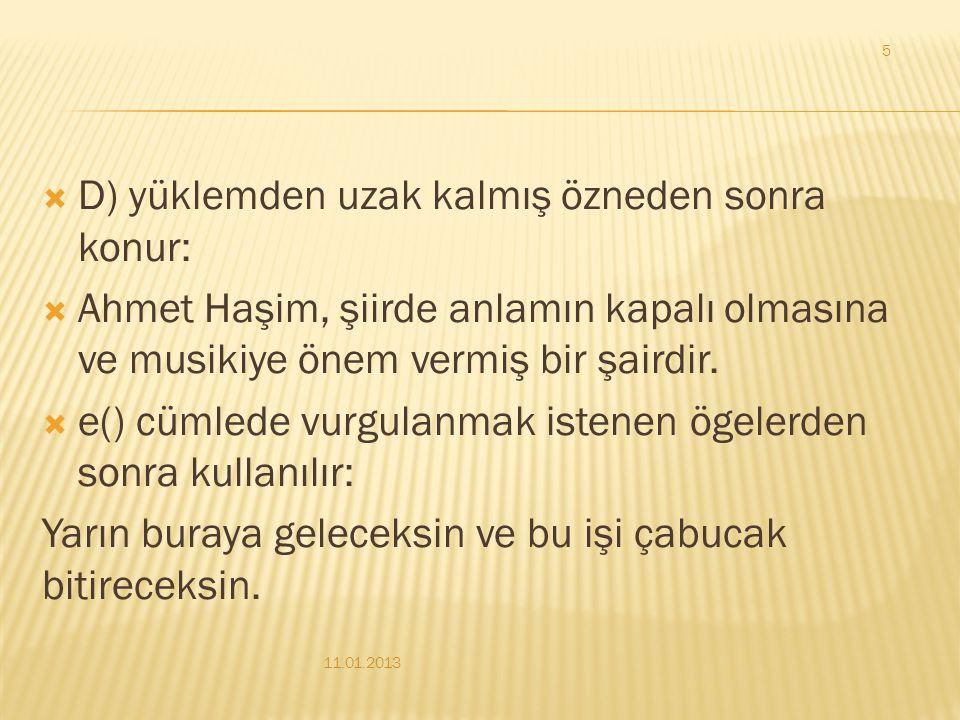  D) yüklemden uzak kalmış özneden sonra konur:  Ahmet Haşim, şiirde anlamın kapalı olmasına ve musikiye önem vermiş bir şairdir.