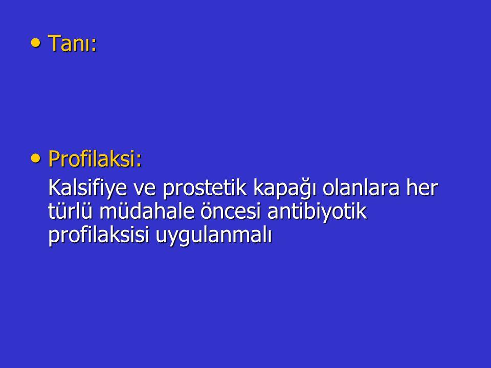 Tanı: Tanı: Profilaksi: Profilaksi: Kalsifiye ve prostetik kapağı olanlara her türlü müdahale öncesi antibiyotik profilaksisi uygulanmalı