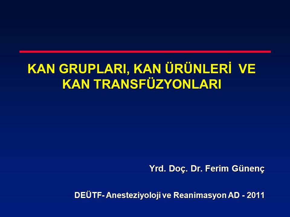 KAN GRUPLARI, KAN ÜRÜNLERİ VE KAN TRANSFÜZYONLARI Yrd. Doç. Dr. Ferim Günenç Yrd. Doç. Dr. Ferim Günenç DEÜTF- Anesteziyoloji ve Reanimasyon AD - 2011