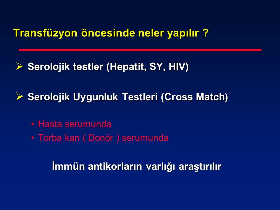 Transfüzyon öncesinde neler yapılır ?  Serolojik testler (Hepatit, SY, HIV)  Serolojik Uygunluk Testleri (Cross Match) Hasta serumunda Torba kan ( D