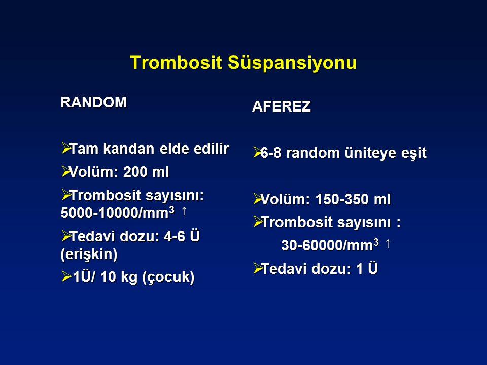 Trombosit Süspansiyonu RANDOM  Tam kandan elde edilir  Volüm: 200 ml  Trombosit sayısını: 5000-10000/mm 3 ↑  Tedavi dozu: 4-6 Ü (erişkin)  1Ü/ 10