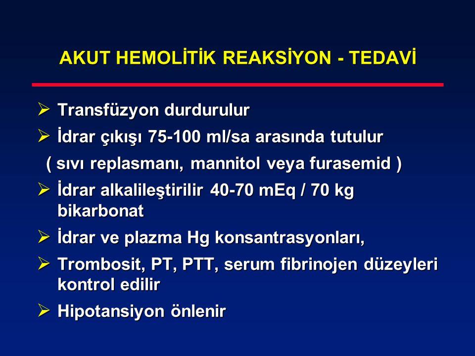 AKUT HEMOLİTİK REAKSİYON - TEDAVİ  Transfüzyon durdurulur  İdrar çıkışı 75-100 ml/sa arasında tutulur ( sıvı replasmanı, mannitol veya furasemid ) (