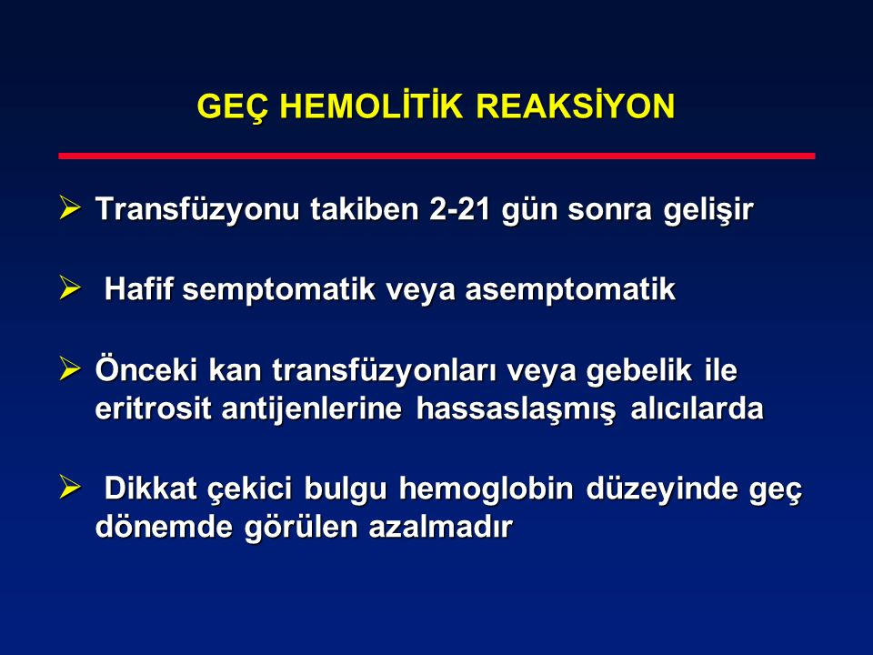 GEÇ HEMOLİTİK REAKSİYON  Transfüzyonu takiben 2-21 gün sonra gelişir  Hafif semptomatik veya asemptomatik  Önceki kan transfüzyonları veya gebelik