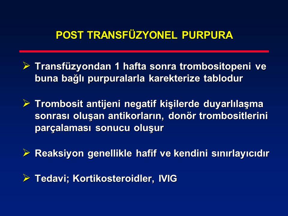POST TRANSFÜZYONEL PURPURA  Transfüzyondan 1 hafta sonra trombositopeni ve buna bağlı purpuralarla karekterize tablodur  Trombosit antijeni negatif