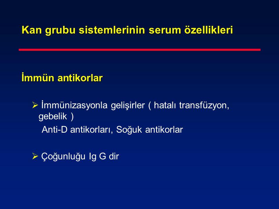 Kan grubu sistemlerinin serum özellikleri İmmün antikorlar İmmün antikorlar  İmmünizasyonla gelişirler ( hatalı transfüzyon, gebelik ) Anti-D antikor