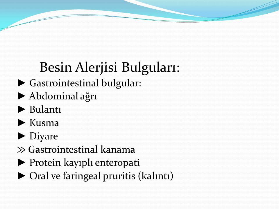 Besin Alerjisi Bulguları: ► Gastrointestinal bulgular: ► Abdominal ağrı ► Bulantı ► Kusma ► Diyare ≫ Gastrointestinal kanama ► Protein kayıplı enterop