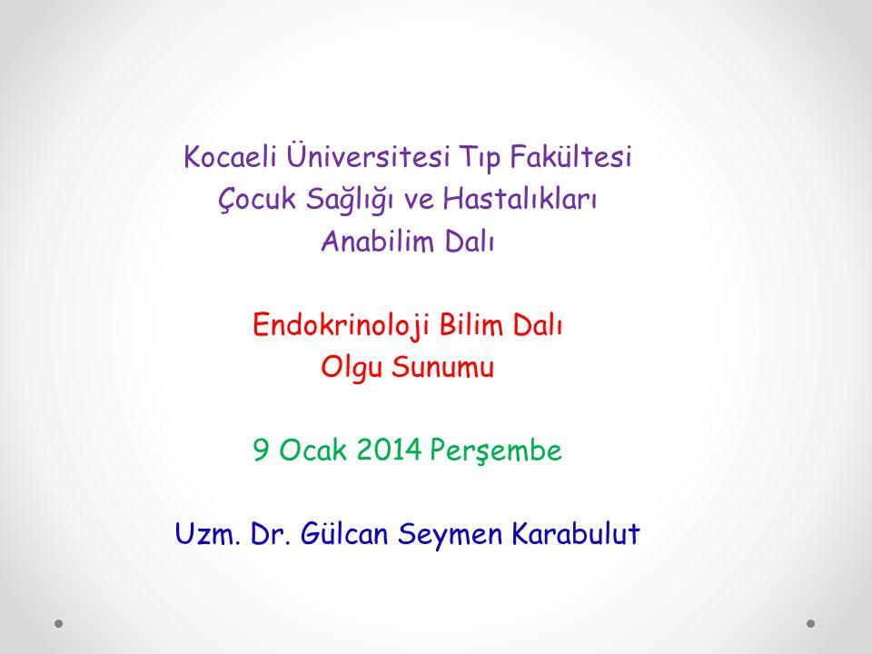 Kocaeli Üniversitesi Tıp Fakültesi Çocuk Sağlığı ve Hastalıkları Anabilim Dalı Endokrinoloji Bilim Dalı Olgu Sunumu 9 Ocak 2014 Perşembe Uzm.