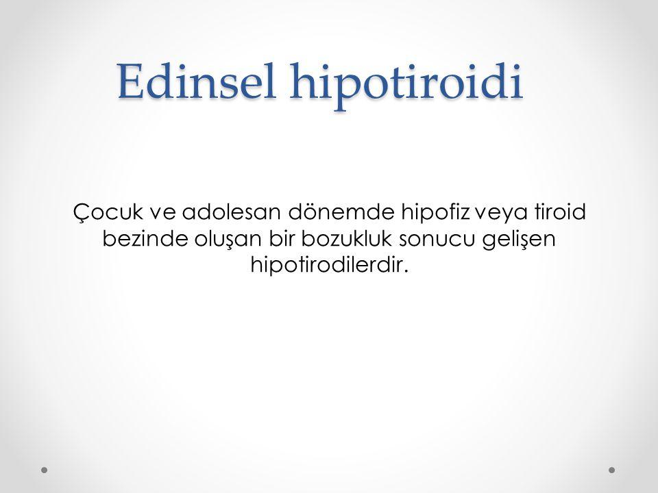 Edinsel hipotiroidi Çocuk ve adolesan dönemde hipofiz veya tiroid bezinde oluşan bir bozukluk sonucu gelişen hipotirodilerdir.