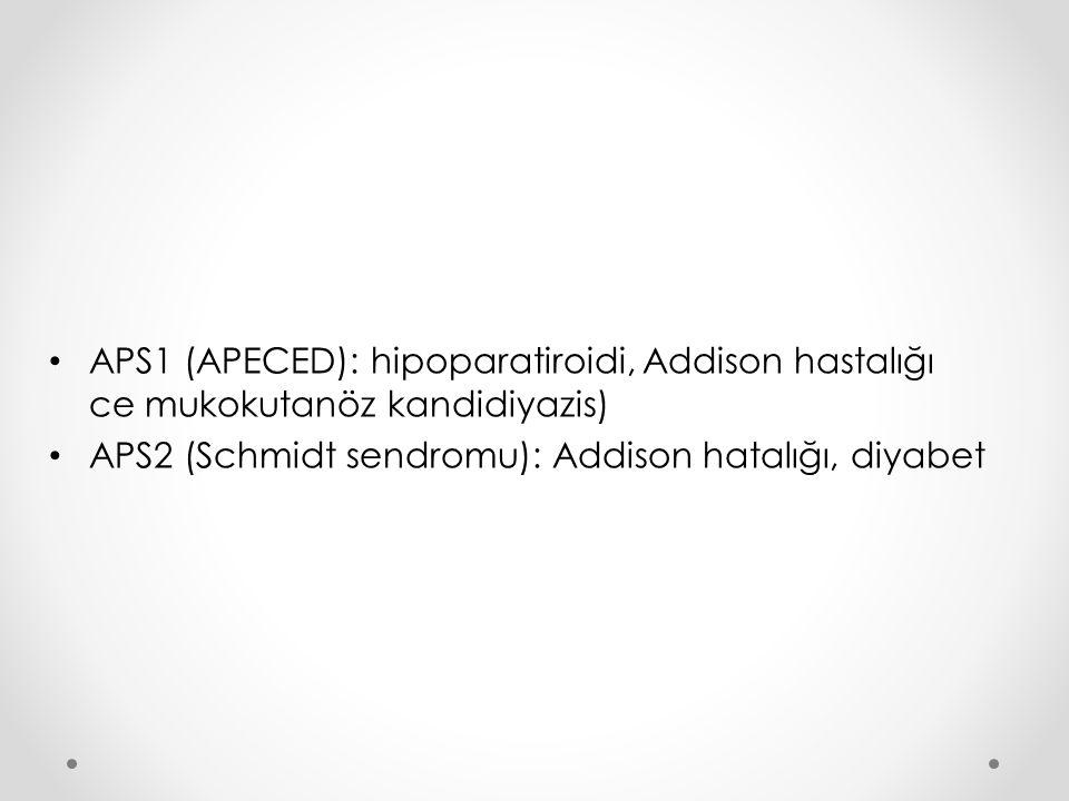 APS1 (APECED): hipoparatiroidi, Addison hastalığı ce mukokutanöz kandidiyazis) APS2 (Schmidt sendromu): Addison hatalığı, diyabet