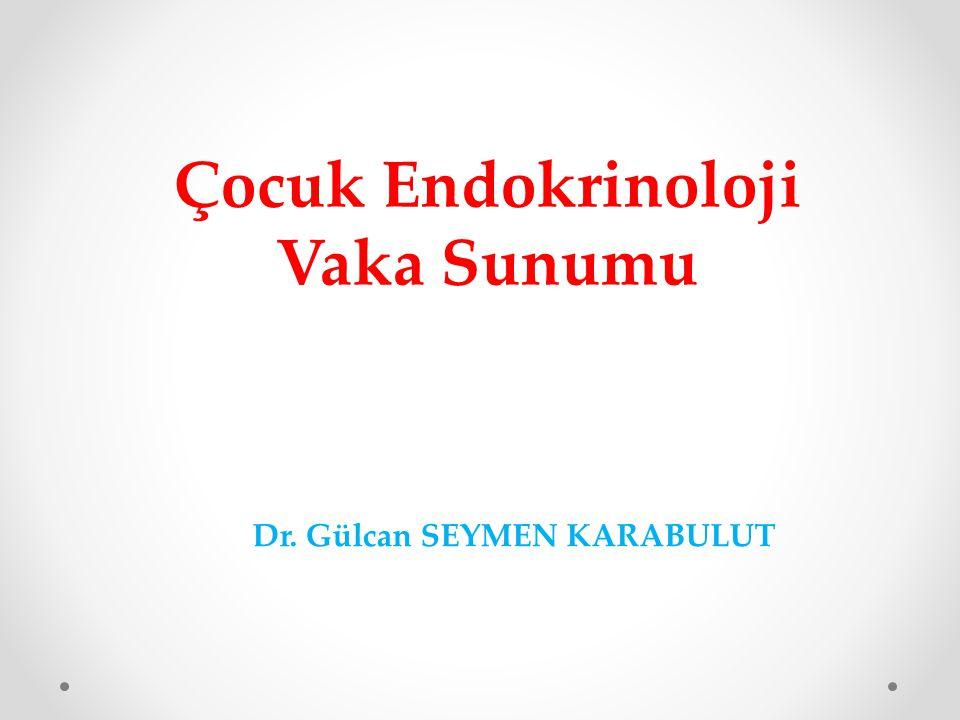 Çocuk Endokrinoloji Vaka Sunumu Dr. Gülcan SEYMEN KARABULUT