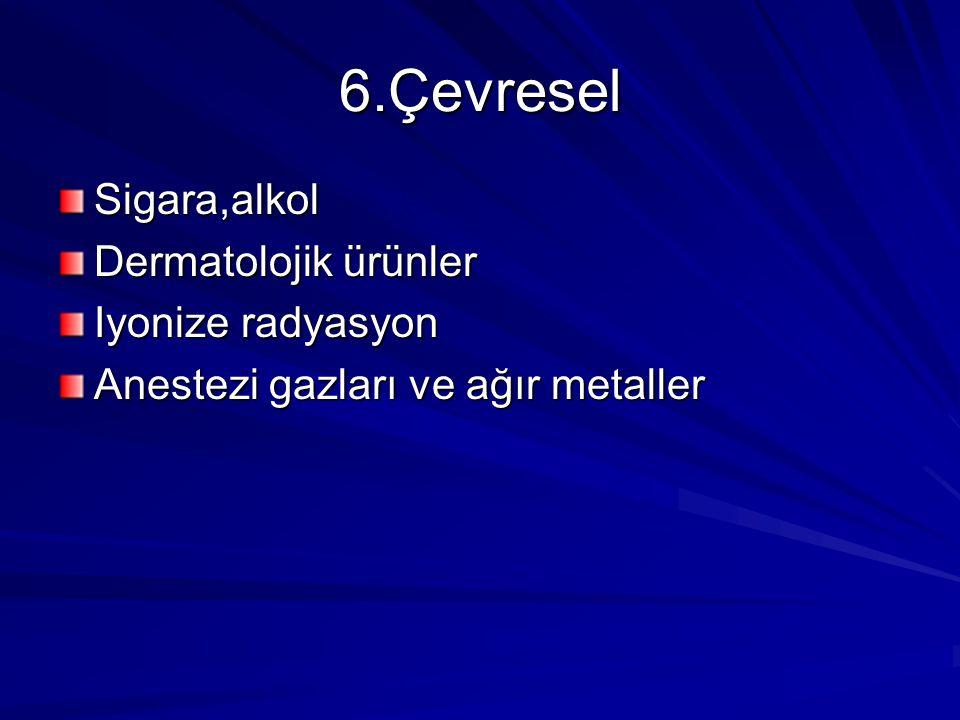 6.Çevresel Sigara,alkol Dermatolojik ürünler Iyonize radyasyon Anestezi gazları ve ağır metaller