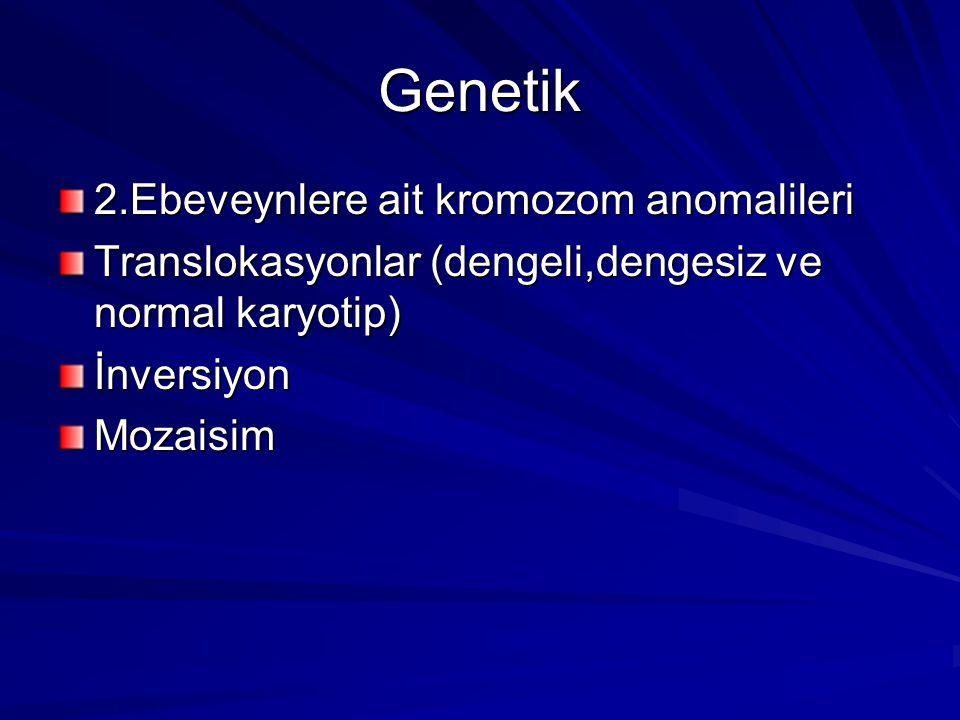 Genetik 2.Ebeveynlere ait kromozom anomalileri Translokasyonlar (dengeli,dengesiz ve normal karyotip) İnversiyonMozaisim