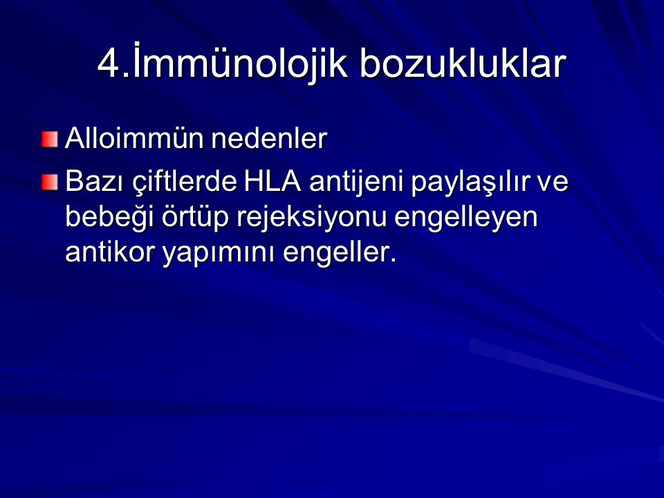 4.İmmünolojik bozukluklar Alloimmün nedenler Bazı çiftlerde HLA antijeni paylaşılır ve bebeği örtüp rejeksiyonu engelleyen antikor yapımını engeller.