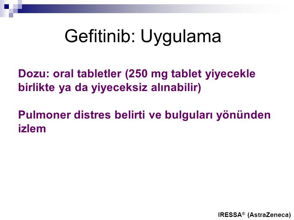 Gefitinib: Uygulama Dozu: oral tabletler (250 mg tablet yiyecekle birlikte ya da yiyeceksiz alınabilir) Pulmoner distres belirti ve bulguları yönünden