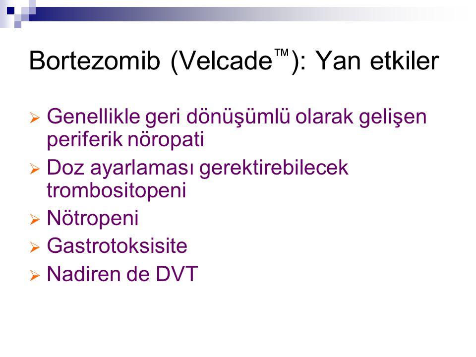 Bortezomib (Velcade ™ ): Yan etkiler  Genellikle geri dönüşümlü olarak gelişen periferik nöropati  Doz ayarlaması gerektirebilecek trombositopeni 