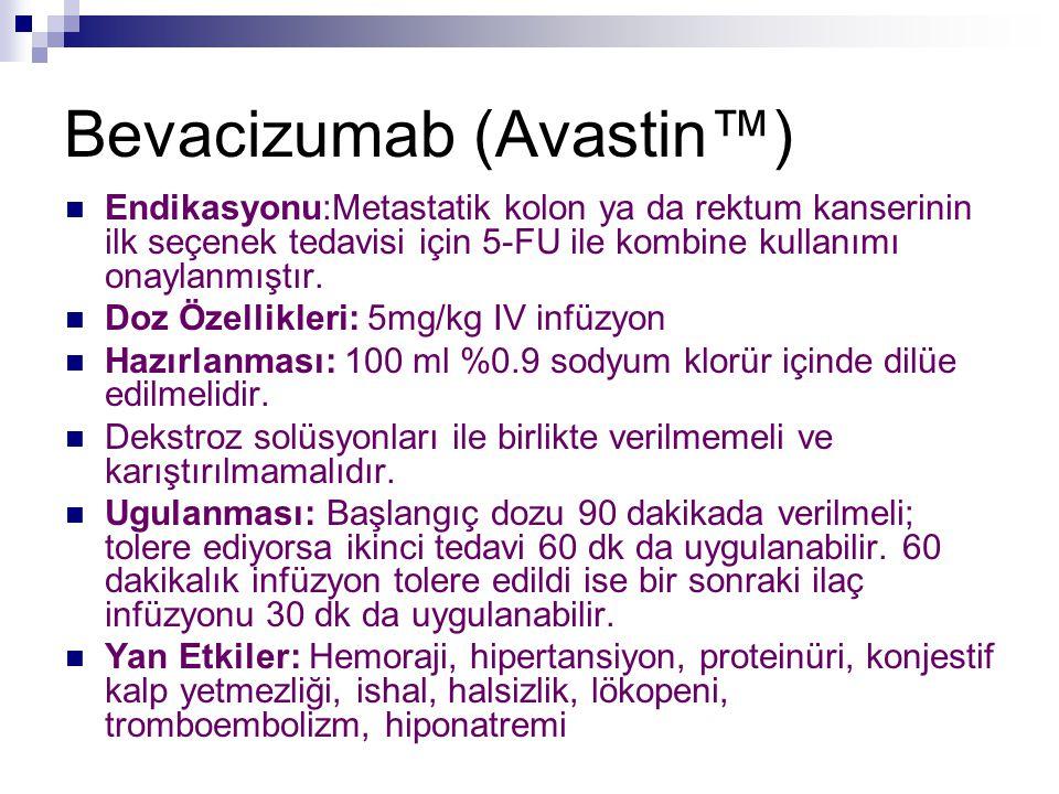 Bevacizumab (Avastin™) Endikasyonu:Metastatik kolon ya da rektum kanserinin ilk seçenek tedavisi için 5-FU ile kombine kullanımı onaylanmıştır. Doz Öz