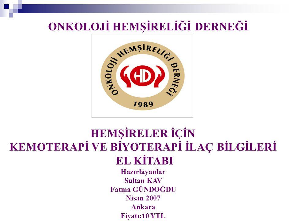 ONKOLOJİ HEMŞİRELİĞİ DERNEĞİ HEMŞİRELER İÇİN KEMOTERAPİ VE BİYOTERAPİ İLAÇ BİLGİLERİ EL KİTABI Hazırlayanlar Sultan KAV Fatma GÜNDOĞDU Nisan 2007 Anka