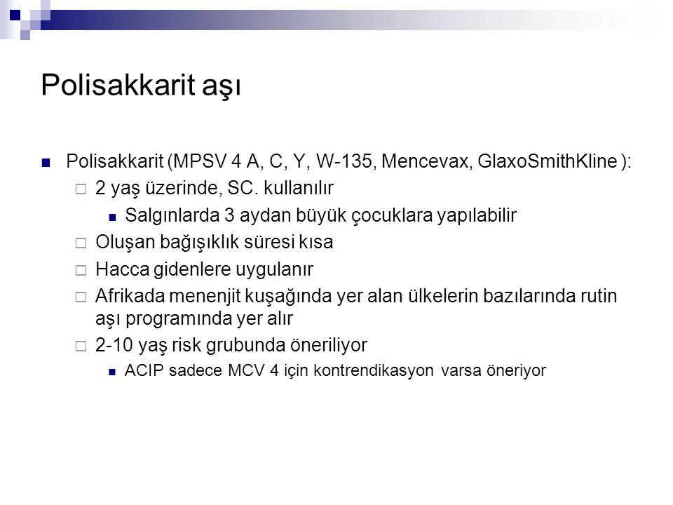 Polisakkarit aşı Polisakkarit (MPSV 4 A, C, Y, W-135, Mencevax, GlaxoSmithKline ):  2 yaş üzerinde, SC. kullanılır Salgınlarda 3 aydan büyük çocuklar