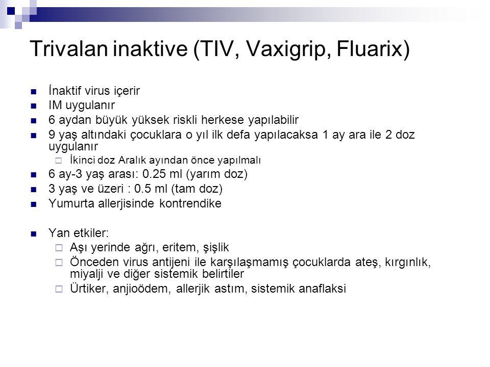 Trivalan inaktive (TIV, Vaxigrip, Fluarix) İnaktif virus içerir IM uygulanır 6 aydan büyük yüksek riskli herkese yapılabilir 9 yaş altındaki çocuklara