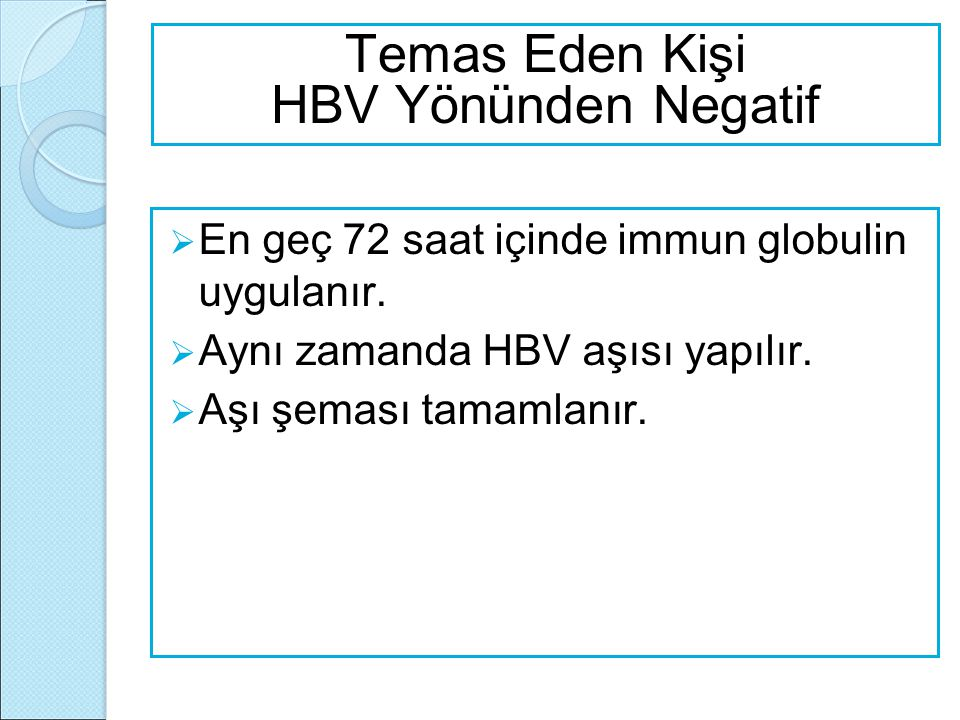  En geç 72 saat içinde immun globulin uygulanır.  Aynı zamanda HBV aşısı yapılır.  Aşı şeması tamamlanır. Temas Eden Kişi HBV Yönünden Negatif