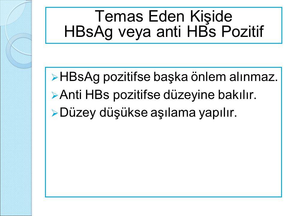  HBsAg pozitifse başka önlem alınmaz.  Anti HBs pozitifse düzeyine bakılır.  Düzey düşükse aşılama yapılır. Temas Eden Kişide HBsAg veya anti HBs P