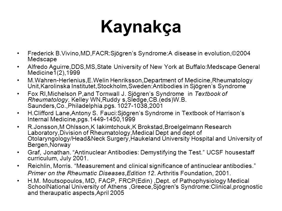 Kaynakça Frederick B.Vivino,MD,FACR:Sjögren's Syndrome:A disease in evolution,©2004 Medscape Alfredo Aguirre,DDS,MS,State University of New York at Buffalo:Medscape General Medicine1(2),1999 M.Wahren-Herlenius,E.Welin Henriksson,Department of Medicine,Rheumatology Unit,Karolinska Institutet,Stockholm,Sweden:Antibodies in Sjögren's Syndrome Fox RI,Michelson P,and Tornwall J.