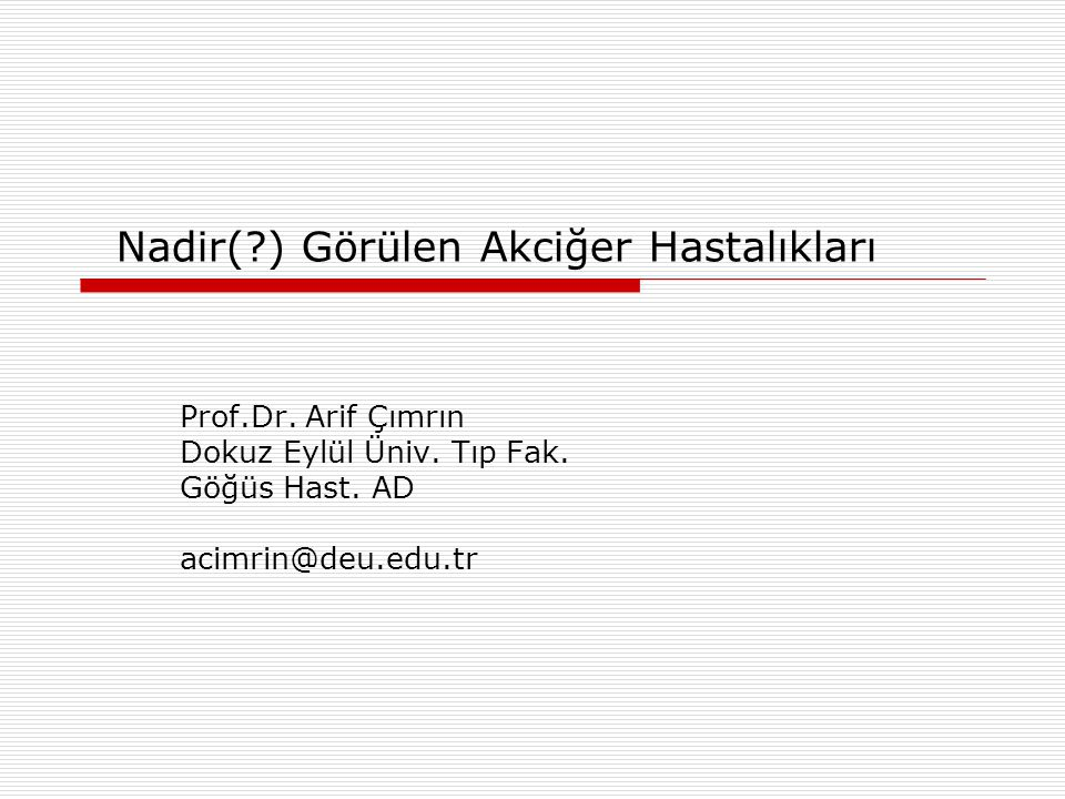 Nadir(?) Görülen Akciğer Hastalıkları Prof.Dr. Arif Çımrın Dokuz Eylül Üniv. Tıp Fak. Göğüs Hast. AD acimrin@deu.edu.tr
