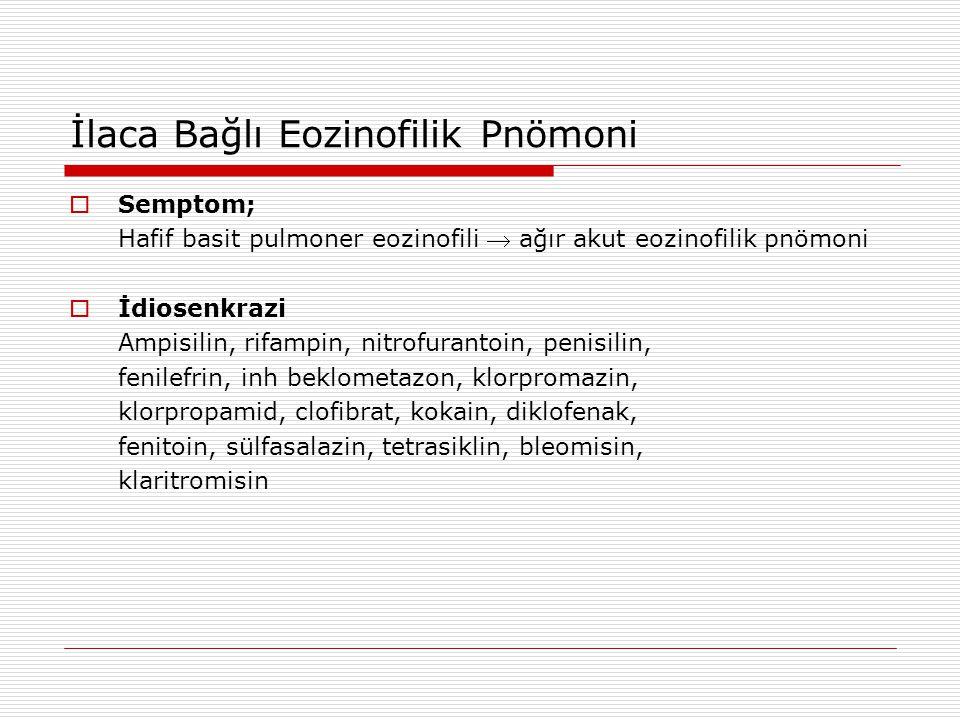 İlaca Bağlı Eozinofilik Pnömoni  Semptom; Hafif basit pulmoner eozinofili  ağır akut eozinofilik pnömoni  İdiosenkrazi Ampisilin, rifampin, nitrofu