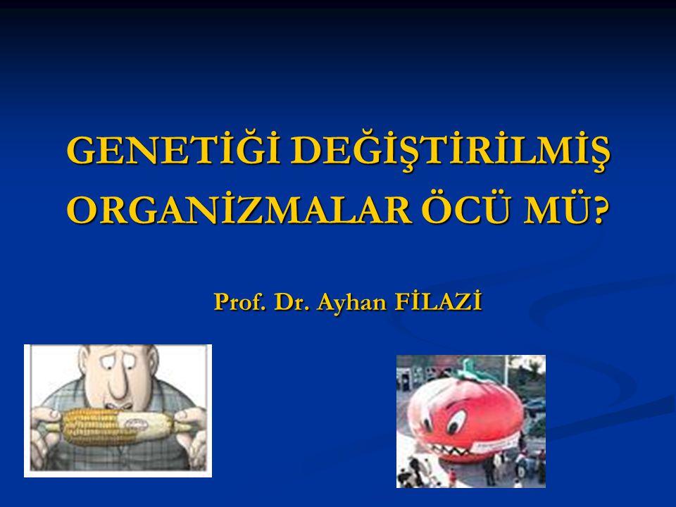 GENETİĞİ DEĞİŞTİRİLMİŞ ORGANİZMALAR ÖCÜ MÜ? Prof. Dr. Ayhan FİLAZİ