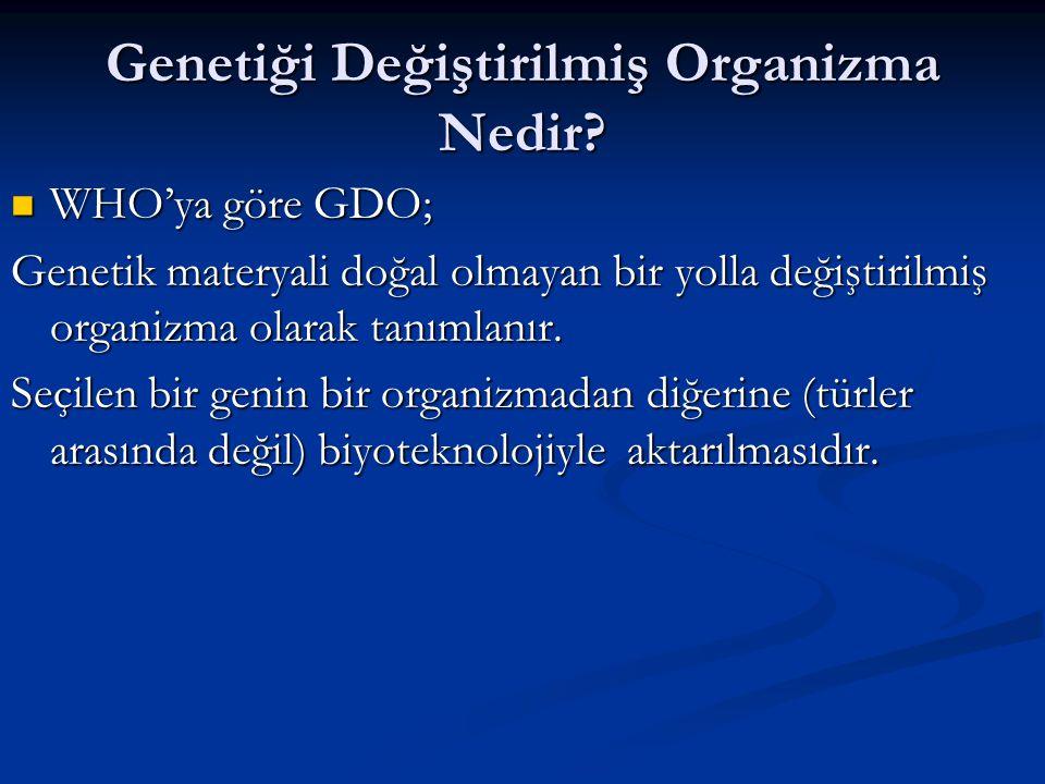 Genetiği Değiştirilmiş Organizma Nedir? WHO'ya göre GDO; WHO'ya göre GDO; Genetik materyali doğal olmayan bir yolla değiştirilmiş organizma olarak tan