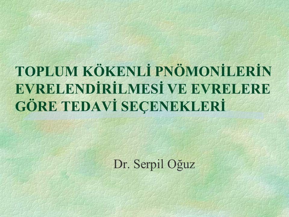 TOPLUM KÖKENLİ PNÖMONİLERİN EVRELENDİRİLMESİ VE EVRELERE GÖRE TEDAVİ SEÇENEKLERİ Dr. Serpil Oğuz