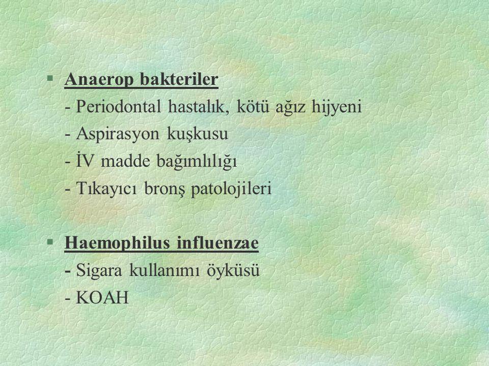 §Anaerop bakteriler - Periodontal hastalık, kötü ağız hijyeni - Aspirasyon kuşkusu - İV madde bağımlılığı - Tıkayıcı bronş patolojileri §Haemophilus i